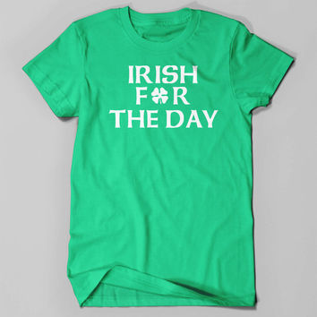 St. Patrick's Day Tee. Irish For The Day. St. Pattys. Green Shirt. Irish. March 17th.