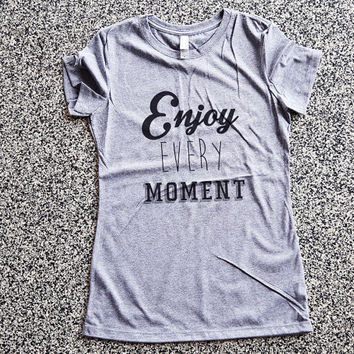 T Shirt Women - Enjoy Every Moment - womens clothing, graphic tees, shirt with sayings, sarcastic, funny shirt