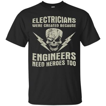 Electricians Created Because Engineers Need Heroes TShirt