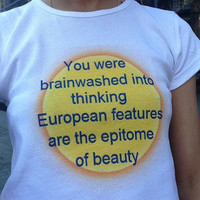 You Were Brainwashed Into Thinking European Features are the Epitome of Beauty Fair Trade Organic Shirt - Crop Top