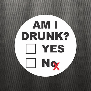 Am I Drunk? Funny Sticker Vinyl Decal Label Alcohol Beer Whisky Wine Sticker Macbook Air Pro Sticker Laptop iPhone Sticker Hard Hat Sticker