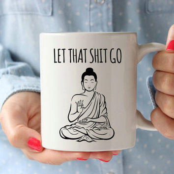 Let That Shit Go Buddhism Coffee Mug Inspirational Mug Typography Qoute Birthday Gift Idea Motivation Mug Tea Cup Buddha Meditation Yoga