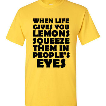 When Life Gives You Lemons Squeeze Them in People's Eyes