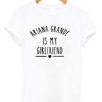 Ariana Grande is My Girlfriend shirt