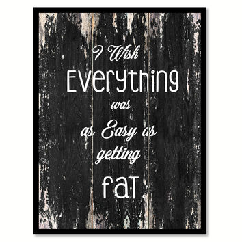 I wish everything was as easy as getting fat Funny Quote Saying Canvas Print with Picture Frame Home Decor Wall Art