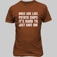 Dogs Are Like Potato Chips, Its hard To Just Have One tshirt - Unisex T-Shirt FRONT Print