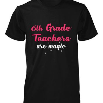 6th Grade Teachers Are Magic. Awesome Gift - Unisex Tshirt