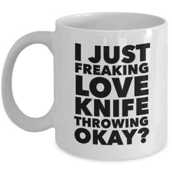 Knife Thrower Gifts I Just Freaking Love Knife Throwing Okay Funny Mug Ceramic Coffee Cup