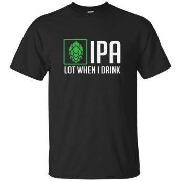 IPA Lot When I Drink T-Shirt Funny Beer Hops Alcohol Tee