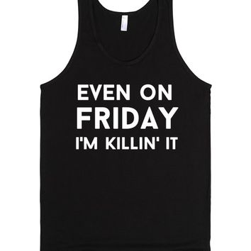 even on friday i'm killin' it