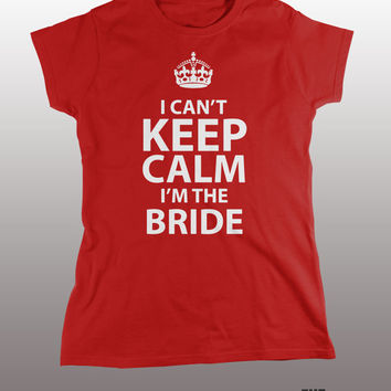 Can't Keep Calm I'm the Bride Shirt - wedding day t-shirt, funny tee, women's tshirt, marriage, bridezilla, wife, bridal, bachelorette party