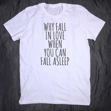 Why Fall In Love When You Can Fall Asleep Slogan Tee Tumblr Sleep Sarcastic Tired Nap T-shirt
