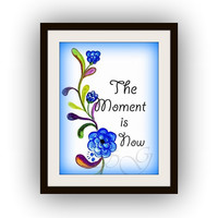The moment is now, Inspirational Quotes on blue flowers , Printable Wall Art, watercolor painting, Picture poster decal, typographic decals,
