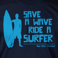 Surf Board Surfer Australia Save A Wave Ride A Surfer Ocean Tshirt T-Shirt Tee Shirt Mens Womens Ladies Youth Kids Geek Funny