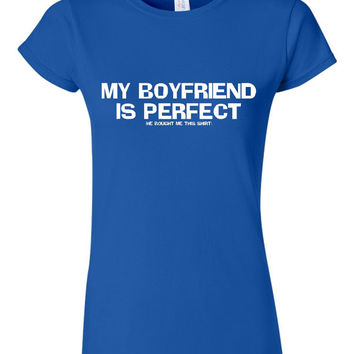 My Boyfriend Is Perfect He Bought Me this Shirt Funny Graphic T Shirt Great Gift For Girlfriend Must Have Ladies Juniors Unisex StyleTee