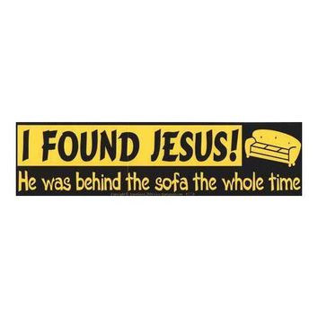 I Found Jesus, He was Behind the Sofa the Whole Time bumper sticker