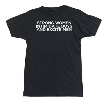 Strong Women Intimidate Boys and Excite Men t-shirt feminist shirts feminism shirt tumblr shirt gender woman women empowered