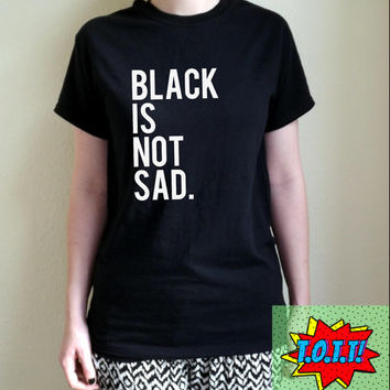 Black Is Not Sad T Shirt Unisex S M L XL Wasted Youth Fresh Dope Tumblr Instagram Blogger