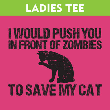 Push You In Front Of ZOMBIES To Save My CAT Ladies Tee