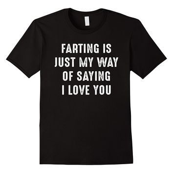 Farting Is Just My Way Of Saying I Love You Shirt
