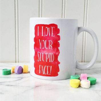 I Love Your Stupid Face Mug - Hand Pressed in the USA