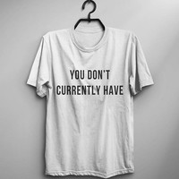 You don't currently have funny graphic tees womens t-shirts funny quote t shirt with sayings girl fashion slogan mens tshirt