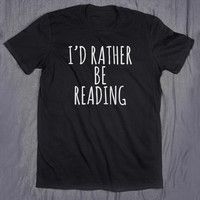 I'd Rather Be Reading Slogan Funny Nerd Book Lover Reader Gift Book Worm Tee T-shirt