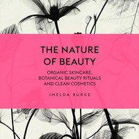 The Nature of Beauty: Organic Skincare, Botanical Beauty Rituals and Clean Cosmetics Hardcover – 1 Dec 2016