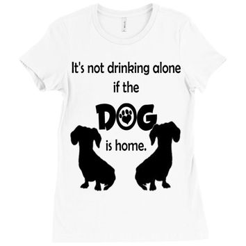 I'S NOT DRINKING ALONE IF DOG IS HOME. Ladies Fitted T-Shirt