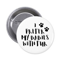 I Prefer My Babies With Fur Cute Pet Quote Button