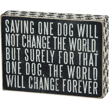 """Primitives by Kathy Box Sign """"Saving One Dog Will Not Change the World. . ."""""""