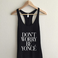 Don't Worry Be Yoncé Racerback Vogue Typography Tank Top
