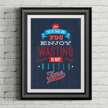 Time You Enjoy Wasting Is Not Wasted Time Single Print Wall Art & Home Decor