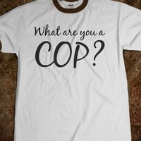 WHAT ARE YOU A COP?