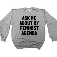 Ask Me About My Feminist Agenda -- Unisex Sweatshirt