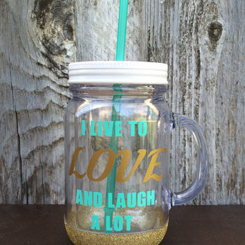 "Custom Glitter Dipped Mason Jar Tumbler ""I Live to Love and Laugh a lot"""