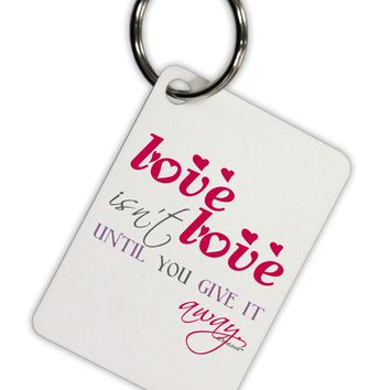 Love Isn't Love Until You Give It Away - Color Aluminum Keyring Tag