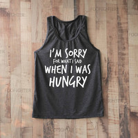 I'm Sorry for What I Said When I Was Hungry Shirt Tank Top Racerback Racer back T Shirt Top – Size S M L