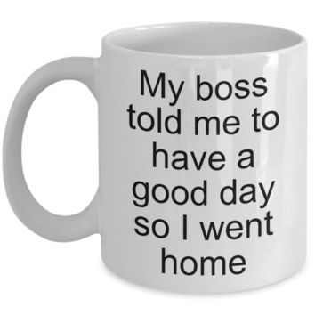 Sarcastic Work Coffee Mug Gifts - My Boss Told Me to Have a Good Day So I Went Home Funny Ceramic Coffee Cup