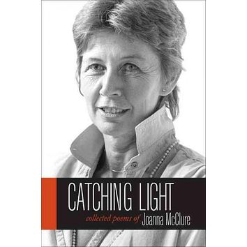 Catching Light: Collected Poems of Joanna McClure (Io Poetry)