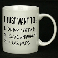 I just want to drink coffee save animals and take naps For Ceramic Mugs Coffee *