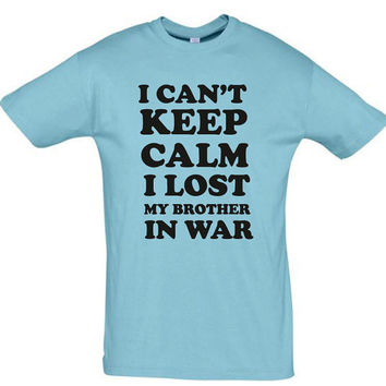 I cant keep calm i lost my brother in war,dad shirt,mom shirt,gift for girlfriend,gift for boyfriend,anniversary gift,custom shirt,fun shirt