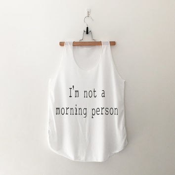 I'm not a morning person top womens girls teens unisex grunge tumblr instagram blogger pinterest punk hipster swag dope hype gifts merch