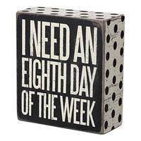 I Need An Eighth Day Of The Week - Wood Box Sign - Black & White for wall hanging, table or desk 4-in