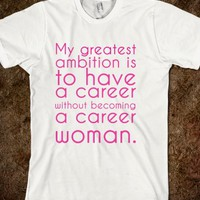 My greatest ambition is to have a career without becoming a career woman.