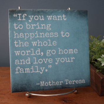 If you Want to Bring Happiness to the World, Go Home and Love Your Family - Mother Theresa quote tile. Perfect home decor or gift for mom