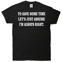 To Save Time Let's Assume I'm Always Right T-Shirt