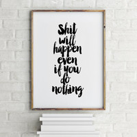 Shit Will Happen Even If You Do Nothing,Inspiring Words,inspirational Quote,Motivational Quote,Teen Room Decor,Home Decor,Funny Poster