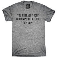 You Probably Don't Recognize Me Without My Cape T-Shirt, Hoodie, Tank Top