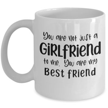 You Are Not Just a Girlfriend ~ Best Friend ~ Coffee Mug Gift for Valentine's Day